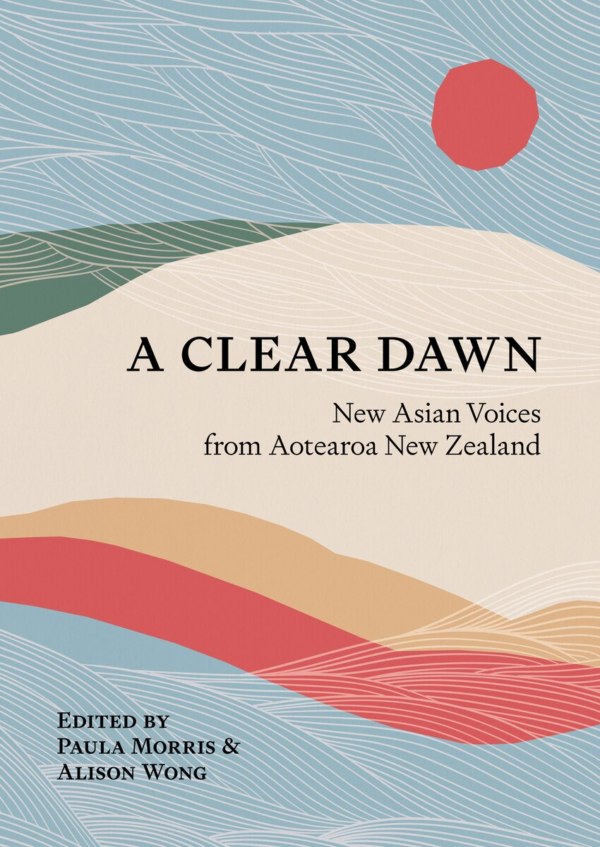 A Clear Dawn: New Asian Voices from Aotearoa New Zealand Edited by Paula Morris and Alison Wong Book Cover