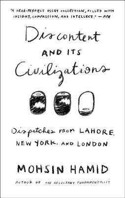 Discontent and its Civilizations: Dispatches from Lahore, New York, and London Mohsin Hamid Book Cover