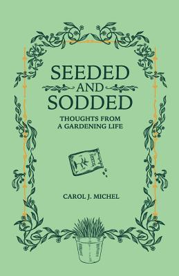 Seeded and Sodded: Thoughts from a Gardening Life Carol Michel Book Cover