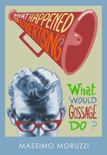 What Happened To Advertising? What Would Gossage Do?  Massimo Moruzzi Book Cover